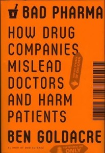 Bad Pharma: How Drug Companies Mislead Doctors and Harm Patients by Ben Goldacre